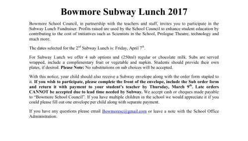 "Bowmore Subway Lunch 2017 Bowmore School Council, in partnership with the teachers and staff, invites you to participate in the Subway Lunch Fundraiser. Profits raised are used by the School Council to enhance student education by contributing to the cost of initiatives such as Scientists in the School, Prologue Theatre, technology and much more. The dates selected for the 2nd Subway Lunch is: Friday, April 7th. For Subway Lunch we offer 4 sub options and (250ml) regular or chocolate milk. Subs are served wrapped, include a complimentary fruit or vegetable and napkin. Students should provide their own plates, if desired. Please Note: No substitutions on sub choices will be accepted. With this notice, your child should also receive a Subway envelope along with the order form stapled to it. If you wish to participate, please complete the front of the envelope, include the Sub order form and return it with payment to your student's teacher by Thursday, March 9th. Late orders CANNOT be accepted due to lead time needed by Subway. We accept cash or cheques made payable to ""Bowmore School Council"". If you have multiple children in the school we would appreciate it if you could please fill out one envelope per child along with separate payment. If you have any questions please email Bowmoresc@gmail.com or leave a note with the School Office Administration."