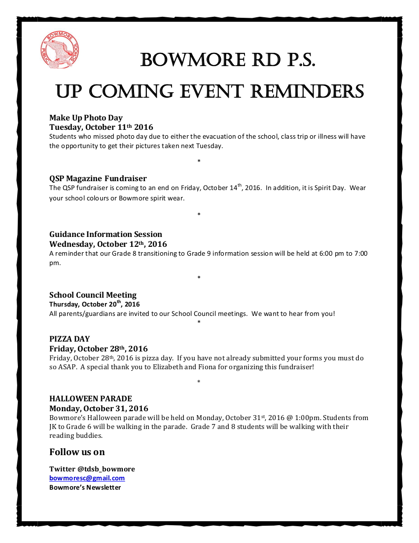 Bowmore Rd P.S. Up Coming EVENT REMINDERS Make Up Photo Day is Tuesday, October 11th 2016 Students who missed photo day due to either the evacuation of the school, class trip or illness will have the opportunity to get their pictures taken next Tuesday. The QSP fundraiser is coming to an end on Friday, October 14th, 2016. In addition, it is Spirit Day. Wear your school colours black and red or Bowmore spirit wear. Guidance Information Session is Wednesday, October 12th, 2016 A reminder that our Grade 8 transitioning to Grade 9 information session will be held at 6:00 pm to 7:00 pm. School Council Meeting is Thursday, October 20th, 2016 All parents/guardians are invited to our School Council meetings. We want to hear from you! Friday, October 28th, 2016 is pizza day. If you have not already submitted your forms you must do so ASAP. A special thank you to Elizabeth and Fiona for organizing this fundraiser! Bowmore's Halloween parade will be held on Monday, October 31st, 2016 @ 1:00pm. Students from JK to Grade 6 will be walking in the parade. Grade 7 and 8 students will be walking with their reading buddies. Follow us on Twitter @tdsb_bowmore bowmoresc@gmail.com