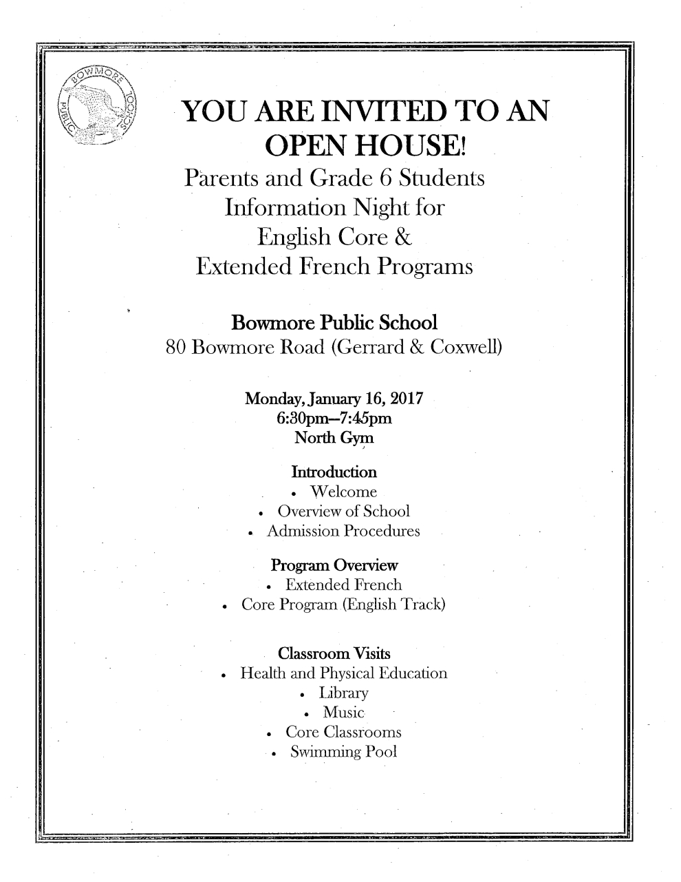 YOU ARE INVITED TO AN OPEN HOUSE! Parents and Grade 6 Students Information Night for English Core & Extended French Programs Bowmore Public School 80 Bowmore Road (Gerrard & Coxwell) Monday,January 16,2017 6:30pm-7:45pm North Gym Introduction * Welcome * Overview of School * Admission Procedures * Program Overview * Extended French * Core Program English Track) Classroom Visits * Health and Physical Education * Library * Music * Core Classrooms * Swimming Pool