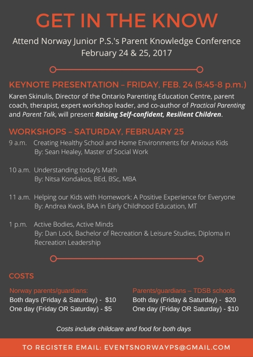 Attend Norway Junior P.S.'s Parent Knowledge Conference February 24 & 25, 2017 Karen Skinulis, Director of the Ontario Parenting Education Centre, parent coach, therapist, expert workshop leader, and co-author of Practical Parenting and Parent Talk, will present Raising Self-confident, Resilient Children. 9 a.m. Creating Healthy School and Home Environments for Anxious Kids By: Sean Healey, Master of Social Work 10 a.m. Understanding today's Math By: Nitsa Kondakos, BEd, BSc, MBA 11 a.m. Helping our Kids with Homework: A Positive Experience for Everyone By: Andrea Kwok, BAA in Early Childhood Education, MT 1 p.m. Active Bodies, Active Minds By: Dan Lock, Bachelor of Recreation & Leisure Studies, Diploma in Recreation Leadership Norway parents/guardians: Both days (Friday & Saturday) $10 Norway Parents/guardians: One day (Friday OR Saturday) $5 TDSB schools Parents/guardians: Both day (Friday & Saturday) $20 TDSB schools Parents/guardians: One day (Friday OR Saturday) $10 Costs include childcare and food for both days