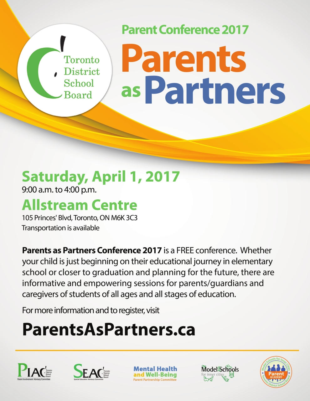 TDSB Parent Conference 2017 Parents as Partners. Saturday April 1, 2017 9:00 a.m. to 4:00 p.m. Allstream Centre 105 Princes' Blvd, Toronto, ON  M6K 3C3 Transportation is available. Parents as Partners Conference 2017 is a FREE conference. Whether your child is just beginning on their educational journey in elementary school or closer to graduation and planning for the future, there are informative and empowering sessions for parents/guardians and caregivers of students of all ages and all stages of education. For more information and to register, visit ParentsAsPartners.ca