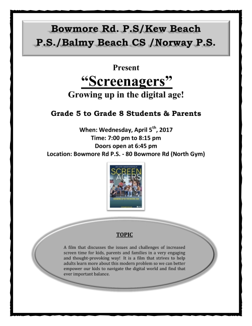 "Bowmore Rd. P.S/Kew Beach Bowmore Rd. P.S/Kew Beach P.S./Balmy Beach CS /Norway P.S. P.S./Balmy Beach CS /Norway P.S. Present ""Screenagers"" Growing up in the digital age! Grade 5 to Grade 8 Students & Parents When: Wednesday, April 5th, 2017 Time: 7:00 pm to 8:15 pm Doors open at 6:45 pm  Location: Bowmore Rd P.S. - 80 Bowmore Rd (North Gym) TOPIC A film that discusses the issues and challenges of increased screen time for kids, parents and families in a very engaging and thought-provoking way! It is a film that strives to help adults learn more about this modern problem so we can better empower our kids to navigate the digital world and find that ever important balance."